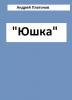 """Рассказ """"Юшка"""", Андрей Платонов"""