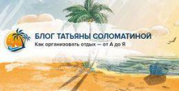 Блог Татьяны Соломатиной otdoxnite.ru - Как организовать отдых - от А до Я